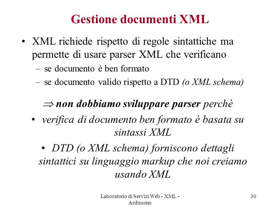 Laboratorio di Servizi Web - XML - Ardissono 30 Gestione documenti XML XML richiede rispetto di regole sintattiche ma permette di usare parser XML che verificano –se documento è ben formato –se documento valido rispetto a DTD (o XML schema)  non dobbiamo sviluppare parser perchè verifica di documento ben formato è basata su sintassi XML DTD (o XML schema) forniscono dettagli sintattici su linguaggio markup che noi creiamo usando XML