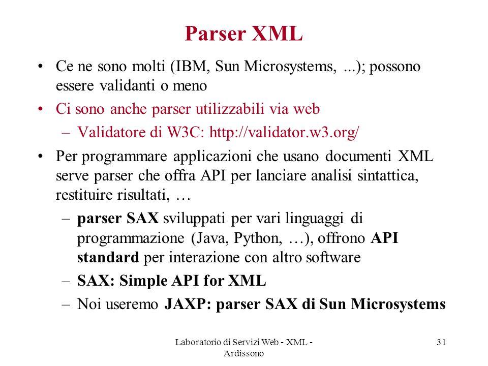 Laboratorio di Servizi Web - XML - Ardissono 31 Parser XML Ce ne sono molti (IBM, Sun Microsystems,...); possono essere validanti o meno Ci sono anche parser utilizzabili via web –Validatore di W3C: http://validator.w3.org/ Per programmare applicazioni che usano documenti XML serve parser che offra API per lanciare analisi sintattica, restituire risultati, … –parser SAX sviluppati per vari linguaggi di programmazione (Java, Python, …), offrono API standard per interazione con altro software –SAX: Simple API for XML –Noi useremo JAXP: parser SAX di Sun Microsystems