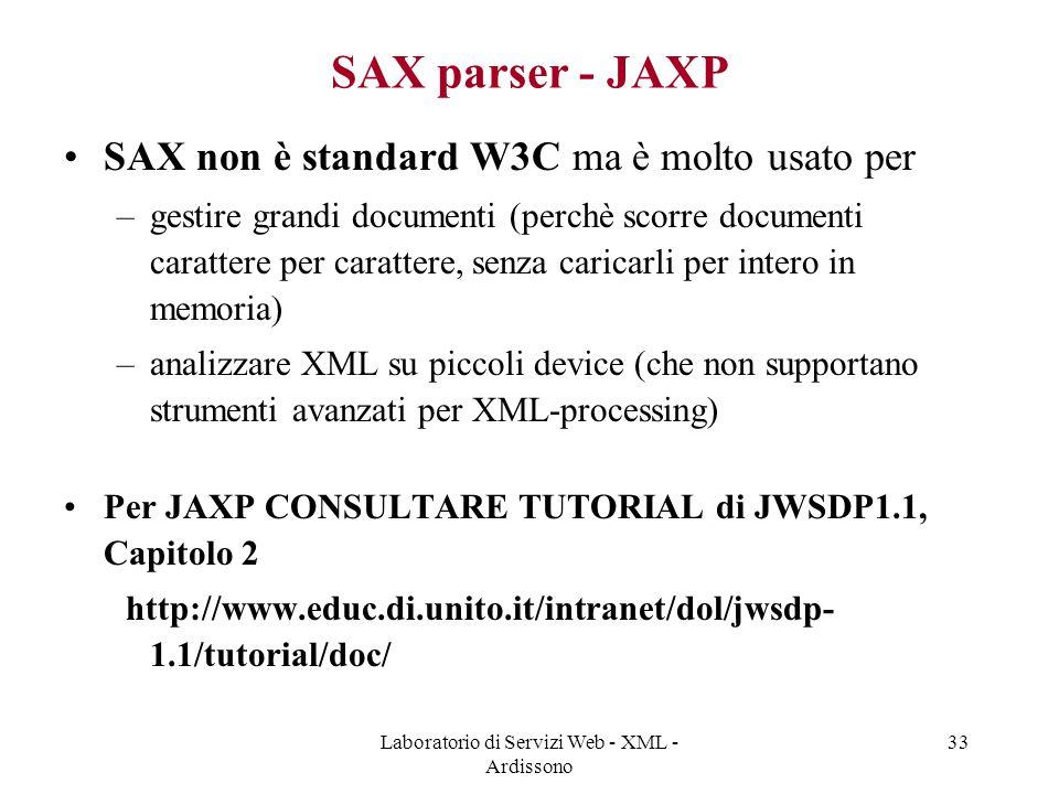 Laboratorio di Servizi Web - XML - Ardissono 33 SAX parser - JAXP SAX non è standard W3C ma è molto usato per –gestire grandi documenti (perchè scorre documenti carattere per carattere, senza caricarli per intero in memoria) –analizzare XML su piccoli device (che non supportano strumenti avanzati per XML-processing) Per JAXP CONSULTARE TUTORIAL di JWSDP1.1, Capitolo 2 http://www.educ.di.unito.it/intranet/dol/jwsdp- 1.1/tutorial/doc/