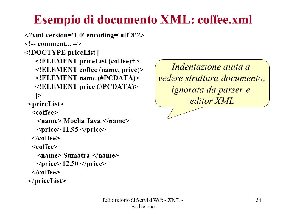 Laboratorio di Servizi Web - XML - Ardissono 34 Esempio di documento XML: coffee.xml <!DOCTYPE priceList [ ]> Mocha Java 11.95 Sumatra 12.50 Indentazi