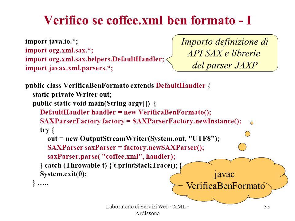 Laboratorio di Servizi Web - XML - Ardissono 35 Verifico se coffee.xml ben formato - I import java.io.*; import org.xml.sax.*; import org.xml.sax.help