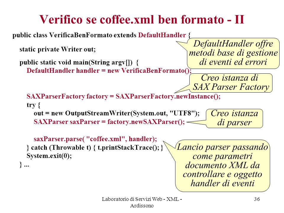 Laboratorio di Servizi Web - XML - Ardissono 36 Verifico se coffee.xml ben formato - II public class VerificaBenFormato extends DefaultHandler { static private Writer out; public static void main(String argv[]) { DefaultHandler handler = new VerificaBenFormato(); SAXParserFactory factory = SAXParserFactory.newInstance(); try { out = new OutputStreamWriter(System.out, UTF8 ); SAXParser saxParser = factory.newSAXParser(); saxParser.parse( coffee.xml , handler); } catch (Throwable t) { t.printStackTrace(); } System.exit(0); }...