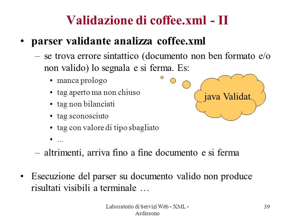 Laboratorio di Servizi Web - XML - Ardissono 39 Validazione di coffee.xml - II parser validante analizza coffee.xml –se trova errore sintattico (documento non ben formato e/o non valido) lo segnala e si ferma.