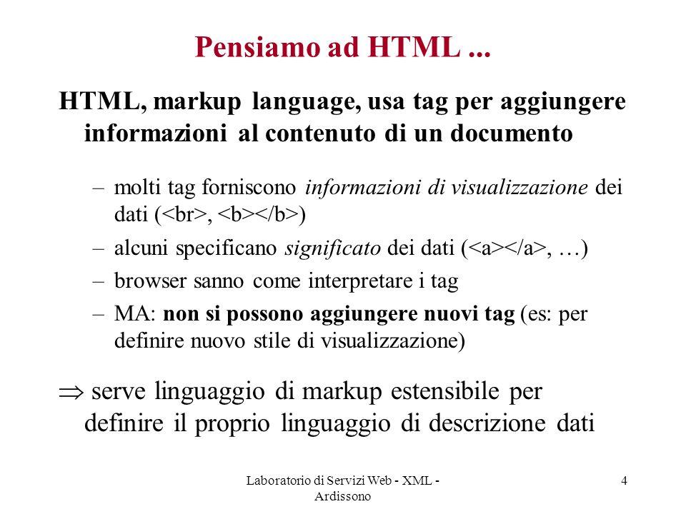 Laboratorio di Servizi Web - XML - Ardissono 5 XML - Extensible Markup Language - I linguaggio markup testuale versione semplificata di SGML (Standard Generalized Markup Language), linguaggio usato per gestione documenti (annotazioni, …) standard W3C (WWW Consortium: http://www.w3.org) per rappresentazione di documenti e dati, e scambio di dati nel Web alcuni obiettivi di design di XML: –direttamente utilizzabile su internet, supportare ampia gamma di applicazioni, compatibile con SGML, human-readable, facilmente processabile da programmi, ….