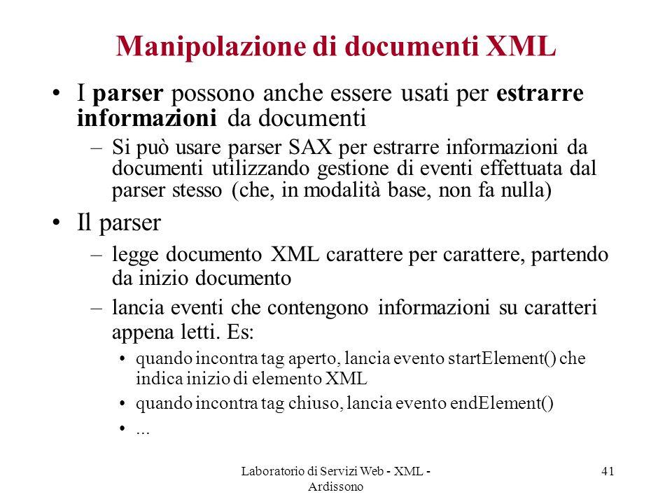 Laboratorio di Servizi Web - XML - Ardissono 41 Manipolazione di documenti XML I parser possono anche essere usati per estrarre informazioni da documenti –Si può usare parser SAX per estrarre informazioni da documenti utilizzando gestione di eventi effettuata dal parser stesso (che, in modalità base, non fa nulla) Il parser –legge documento XML carattere per carattere, partendo da inizio documento –lancia eventi che contengono informazioni su caratteri appena letti.