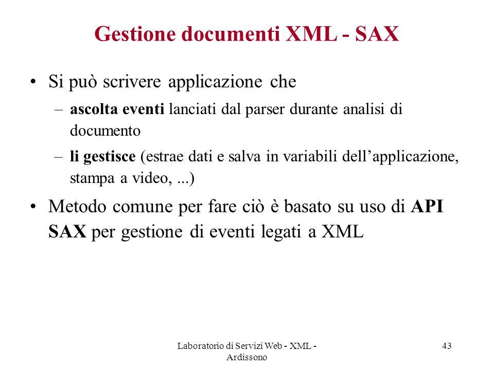 Laboratorio di Servizi Web - XML - Ardissono 43 Gestione documenti XML - SAX Si può scrivere applicazione che –ascolta eventi lanciati dal parser durante analisi di documento –li gestisce (estrae dati e salva in variabili dell'applicazione, stampa a video,...) Metodo comune per fare ciò è basato su uso di API SAX per gestione di eventi legati a XML