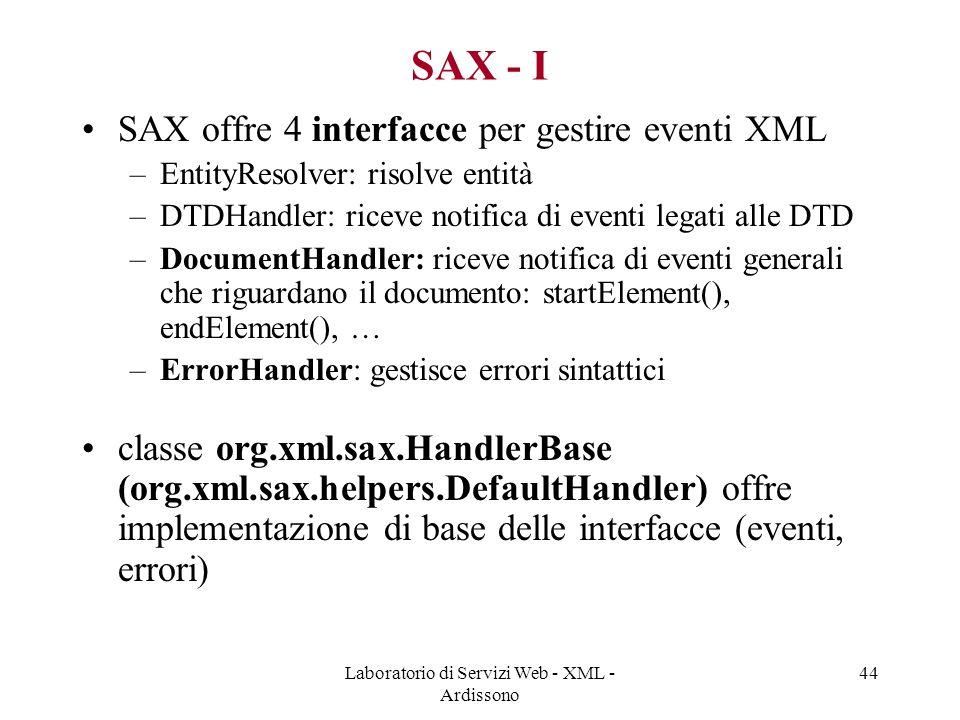 Laboratorio di Servizi Web - XML - Ardissono 44 SAX - I SAX offre 4 interfacce per gestire eventi XML –EntityResolver: risolve entità –DTDHandler: riceve notifica di eventi legati alle DTD –DocumentHandler: riceve notifica di eventi generali che riguardano il documento: startElement(), endElement(), … –ErrorHandler: gestisce errori sintattici classe org.xml.sax.HandlerBase (org.xml.sax.helpers.DefaultHandler) offre implementazione di base delle interfacce (eventi, errori)