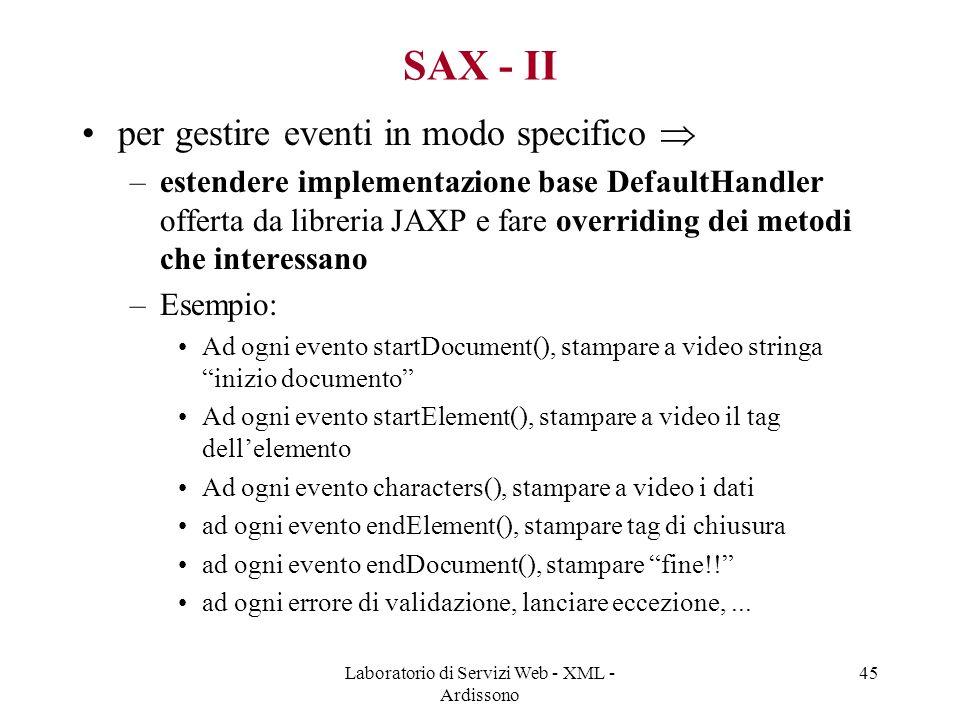 Laboratorio di Servizi Web - XML - Ardissono 45 SAX - II per gestire eventi in modo specifico  –estendere implementazione base DefaultHandler offerta da libreria JAXP e fare overriding dei metodi che interessano –Esempio: Ad ogni evento startDocument(), stampare a video stringa inizio documento Ad ogni evento startElement(), stampare a video il tag dell'elemento Ad ogni evento characters(), stampare a video i dati ad ogni evento endElement(), stampare tag di chiusura ad ogni evento endDocument(), stampare fine!! ad ogni errore di validazione, lanciare eccezione,...