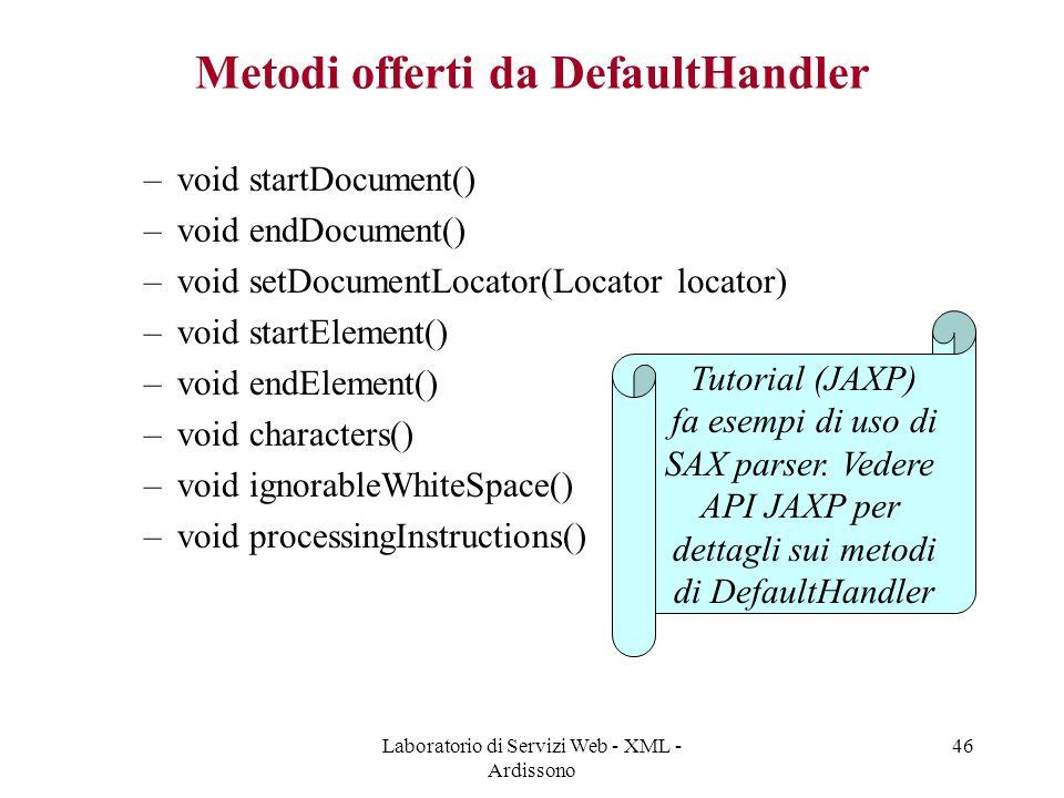 Laboratorio di Servizi Web - XML - Ardissono 46 Metodi offerti da DefaultHandler –void startDocument() –void endDocument() –void setDocumentLocator(Locator locator) –void startElement() –void endElement() –void characters() –void ignorableWhiteSpace() –void processingInstructions() Tutorial (JAXP) fa esempi di uso di SAX parser.