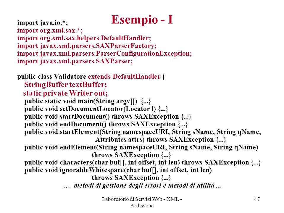 Laboratorio di Servizi Web - XML - Ardissono 47 Esempio - I import java.io.*; import org.xml.sax.*; import org.xml.sax.helpers.DefaultHandler; import javax.xml.parsers.SAXParserFactory; import javax.xml.parsers.ParserConfigurationException; import javax.xml.parsers.SAXParser; public class Validatore extends DefaultHandler { StringBuffer textBuffer; static private Writer out; public static void main(String argv[]) {...} public void setDocumentLocator(Locator l) {...} public void startDocument() throws SAXException {...} public void endDocument() throws SAXException {...} public void startElement(String namespaceURI, String sName, String qName, Attributes attrs) throws SAXException {...} public void endElement(String namespaceURI, String sName, String qName) throws SAXException {...} public void characters(char buf[], int offset, int len) throws SAXException {...} public void ignorableWhitespace(char buf[], int offset, int len) throws SAXException {...} … metodi di gestione degli errori e metodi di utilità...