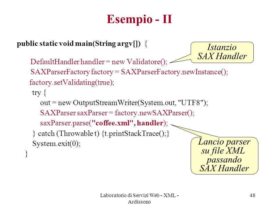 Laboratorio di Servizi Web - XML - Ardissono 48 Esempio - II public static void main(String argv[]) { DefaultHandler handler = new Validatore(); SAXPa