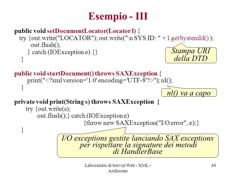 Laboratorio di Servizi Web - XML - Ardissono 49 Esempio - III public void setDocumentLocator(Locator l) { try {out.write( LOCATOR ); out.write( \n SYS ID: + l.getSystemId() ); out.flush(); } catch (IOException e) {} } public void startDocument() throws SAXException { print( ); nl(); } private void print(String s) throws SAXException { try {out.write(s); out.flush();} catch (IOException e) {throw new SAXException( I/O error , e);} } I/O exceptions gestite lanciando SAX exceptions per rispettare la signature dei metodi di HandlerBase nl() va a capo Stampa URI della DTD