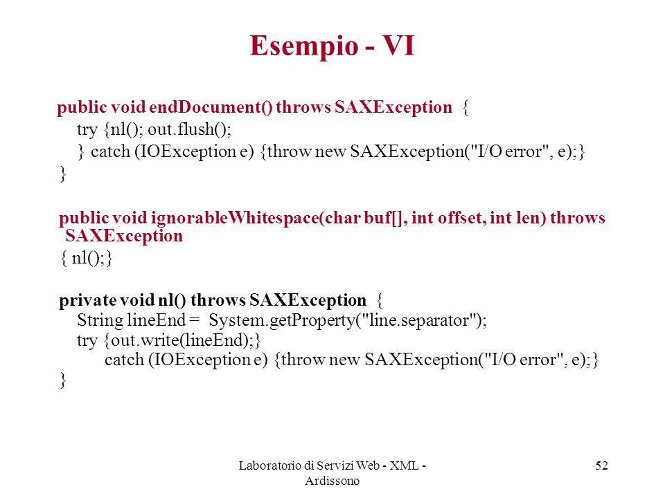 Laboratorio di Servizi Web - XML - Ardissono 52 Esempio - VI public void endDocument() throws SAXException { try {nl(); out.flush(); } catch (IOException e) {throw new SAXException( I/O error , e);} } public void ignorableWhitespace(char buf[], int offset, int len) throws SAXException { nl();} private void nl() throws SAXException { String lineEnd = System.getProperty( line.separator ); try {out.write(lineEnd);} catch (IOException e) {throw new SAXException( I/O error , e);} }