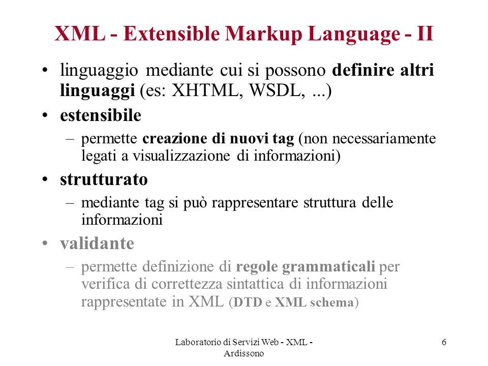 Laboratorio di Servizi Web - XML - Ardissono 6 XML - Extensible Markup Language - II linguaggio mediante cui si possono definire altri linguaggi (es: XHTML, WSDL,...) estensibile –permette creazione di nuovi tag (non necessariamente legati a visualizzazione di informazioni) strutturato –mediante tag si può rappresentare struttura delle informazioni validante –permette definizione di regole grammaticali per verifica di correttezza sintattica di informazioni rappresentate in XML (DTD e XML schema)