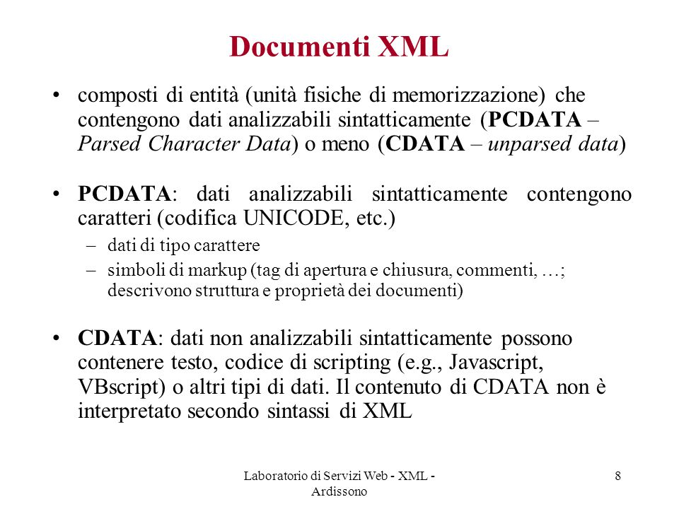 Laboratorio di Servizi Web - XML - Ardissono 8 Documenti XML composti di entità (unità fisiche di memorizzazione) che contengono dati analizzabili sintatticamente (PCDATA – Parsed Character Data) o meno (CDATA – unparsed data) PCDATA: dati analizzabili sintatticamente contengono caratteri (codifica UNICODE, etc.) –dati di tipo carattere –simboli di markup (tag di apertura e chiusura, commenti, …; descrivono struttura e proprietà dei documenti) CDATA: dati non analizzabili sintatticamente possono contenere testo, codice di scripting (e.g., Javascript, VBscript) o altri tipi di dati.