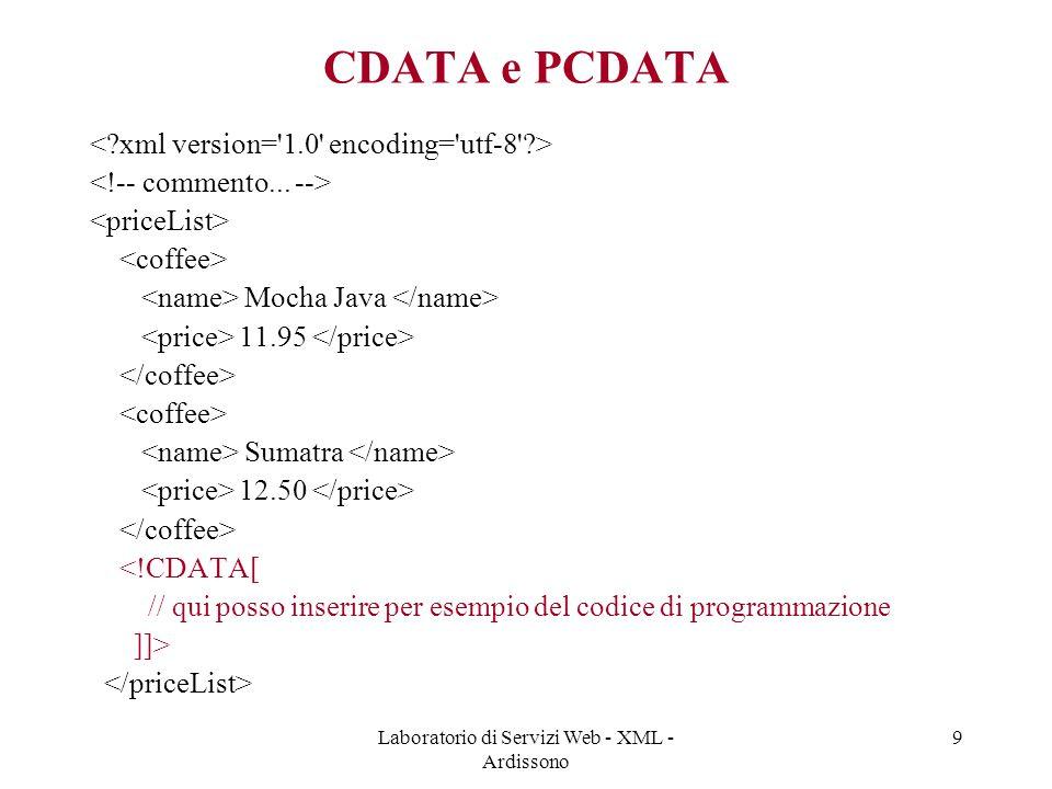 Laboratorio di Servizi Web - XML - Ardissono 9 CDATA e PCDATA Mocha Java 11.95 Sumatra 12.50 <!CDATA[ // qui posso inserire per esempio del codice di programmazione ]]>