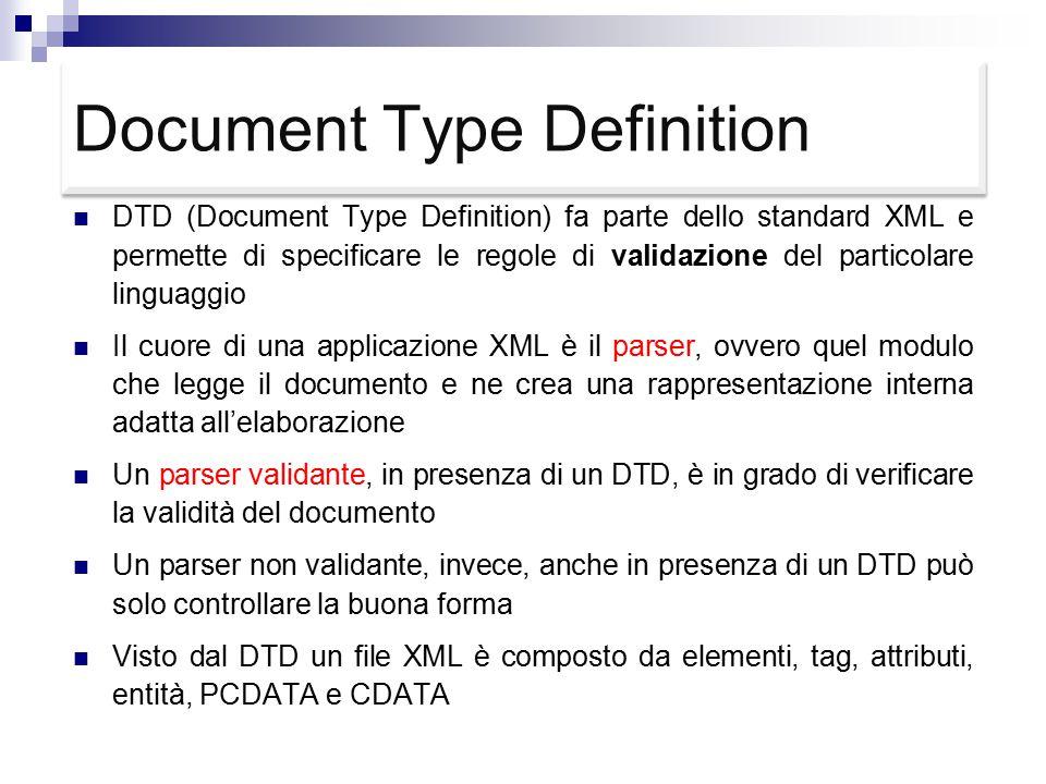 Document Type Definition DTD (Document Type Definition) fa parte dello standard XML e permette di specificare le regole di validazione del particolare linguaggio Il cuore di una applicazione XML è il parser, ovvero quel modulo che legge il documento e ne crea una rappresentazione interna adatta all'elaborazione Un parser validante, in presenza di un DTD, è in grado di verificare la validità del documento Un parser non validante, invece, anche in presenza di un DTD può solo controllare la buona forma Visto dal DTD un file XML è composto da elementi, tag, attributi, entità, PCDATA e CDATA