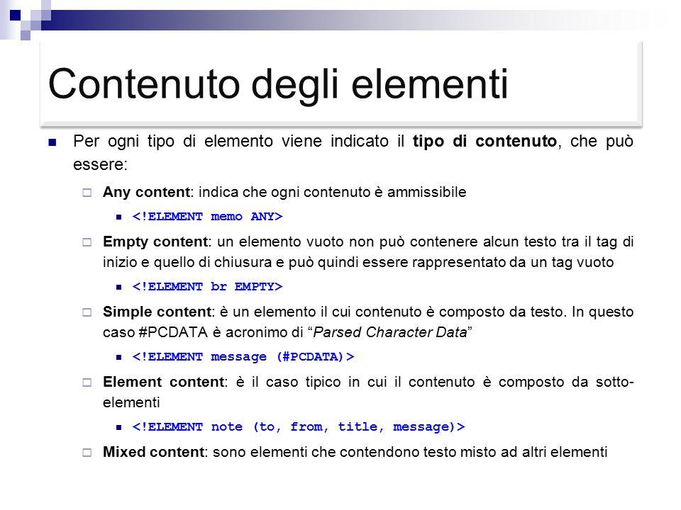 Contenuto degli elementi Per ogni tipo di elemento viene indicato il tipo di contenuto, che può essere:  Any content: indica che ogni contenuto è ammissibile  Empty content: un elemento vuoto non può contenere alcun testo tra il tag di inizio e quello di chiusura e può quindi essere rappresentato da un tag vuoto  Simple content: è un elemento il cui contenuto è composto da testo.