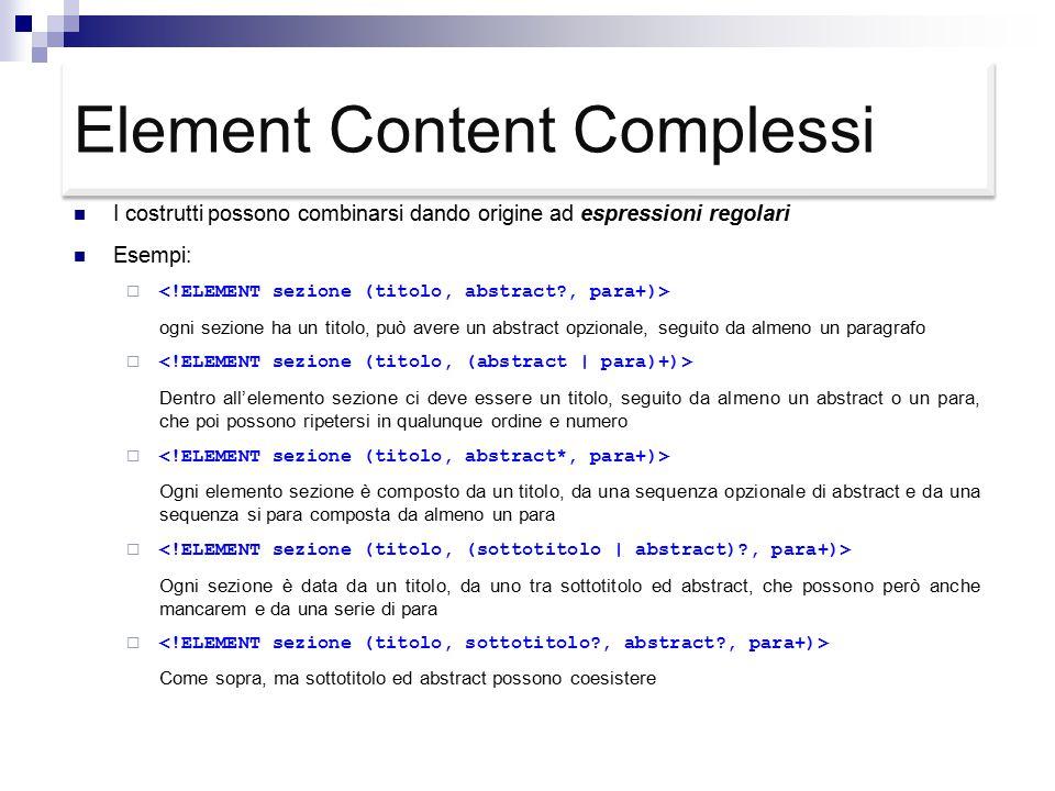 Element Content Complessi I costrutti possono combinarsi dando origine ad espressioni regolari Esempi:  ogni sezione ha un titolo, può avere un abstract opzionale, seguito da almeno un paragrafo  Dentro all'elemento sezione ci deve essere un titolo, seguito da almeno un abstract o un para, che poi possono ripetersi in qualunque ordine e numero  Ogni elemento sezione è composto da un titolo, da una sequenza opzionale di abstract e da una sequenza si para composta da almeno un para  Ogni sezione è data da un titolo, da uno tra sottotitolo ed abstract, che possono però anche mancarem e da una serie di para  Come sopra, ma sottotitolo ed abstract possono coesistere