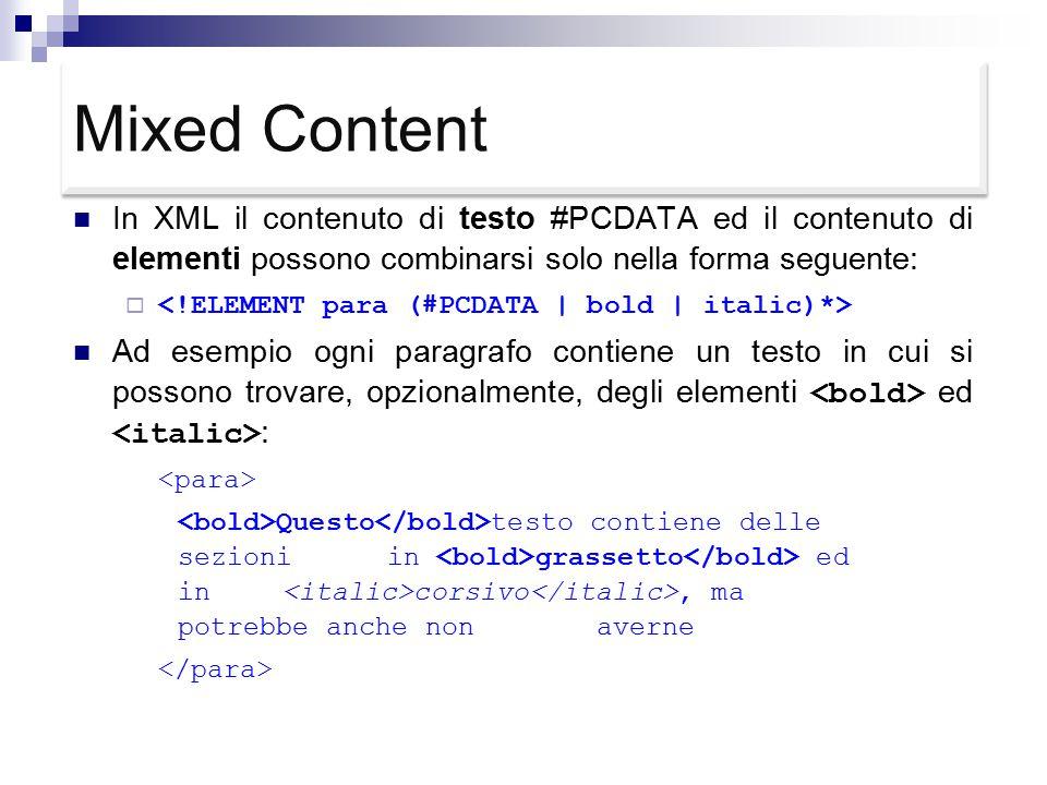 Mixed Content In XML il contenuto di testo #PCDATA ed il contenuto di elementi possono combinarsi solo nella forma seguente:  Ad esempio ogni paragrafo contiene un testo in cui si possono trovare, opzionalmente, degli elementi ed : Questo testo contiene delle sezioni in grassetto ed in corsivo, ma potrebbe anche non averne