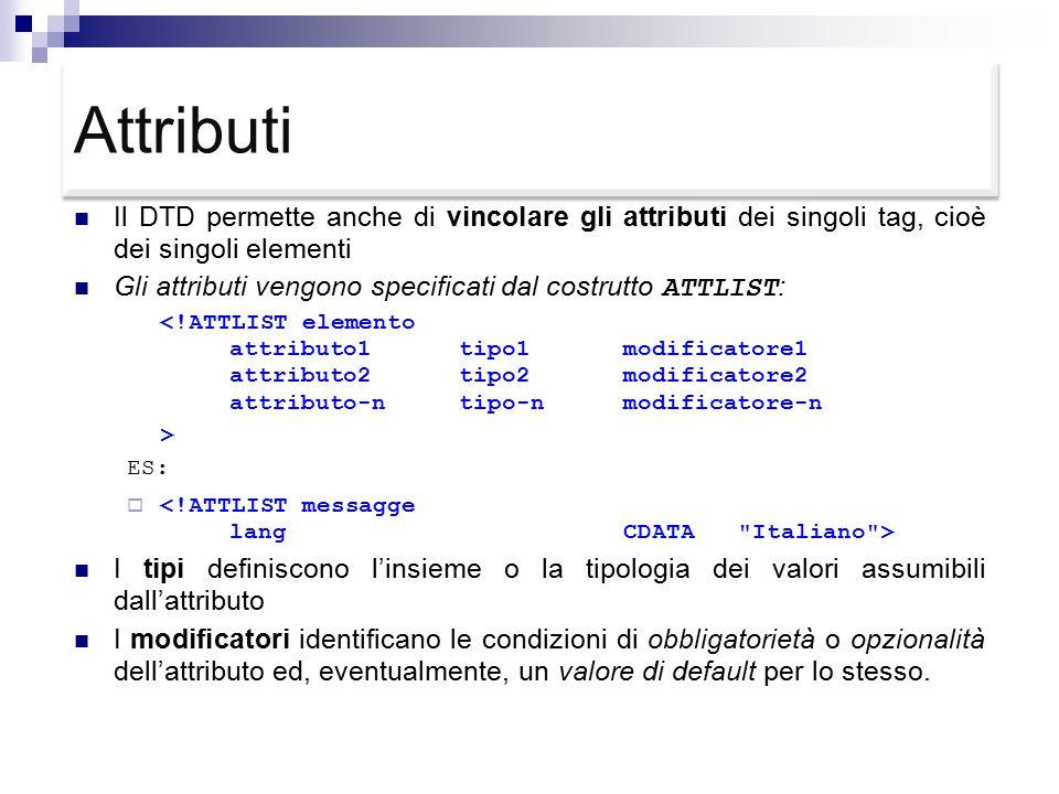 Attributi Il DTD permette anche di vincolare gli attributi dei singoli tag, cioè dei singoli elementi Gli attributi vengono specificati dal costrutto ATTLIST : <!ATTLIST elemento attributo1tipo1modificatore1 attributo2tipo2modificatore2 attributo-ntipo-nmodificatore-n > ES:  I tipi definiscono l'insieme o la tipologia dei valori assumibili dall'attributo I modificatori identificano le condizioni di obbligatorietà o opzionalità dell'attributo ed, eventualmente, un valore di default per lo stesso.