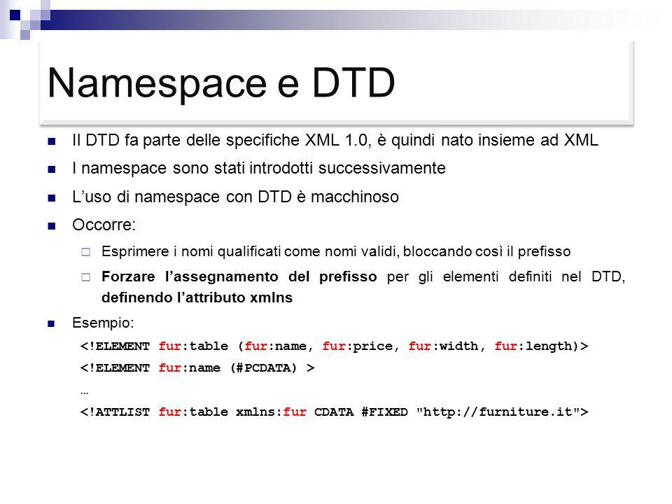 Namespace e DTD Il DTD fa parte delle specifiche XML 1.0, è quindi nato insieme ad XML I namespace sono stati introdotti successivamente L'uso di namespace con DTD è macchinoso Occorre:  Esprimere i nomi qualificati come nomi validi, bloccando così il prefisso  Forzare l'assegnamento del prefisso per gli elementi definiti nel DTD, definendo l'attributo xmlns Esempio: …