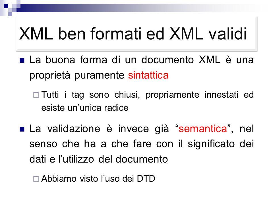 XML ben formati ed XML validi La buona forma di un documento XML è una proprietà puramente sintattica  Tutti i tag sono chiusi, propriamente innestati ed esiste un'unica radice La validazione è invece già semantica , nel senso che ha a che fare con il significato dei dati e l'utilizzo del documento  Abbiamo visto l'uso dei DTD