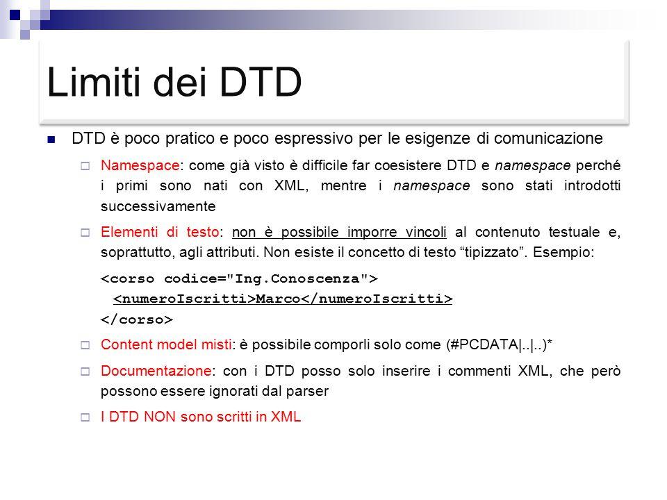 Limiti dei DTD DTD è poco pratico e poco espressivo per le esigenze di comunicazione  Namespace: come già visto è difficile far coesistere DTD e namespace perché i primi sono nati con XML, mentre i namespace sono stati introdotti successivamente  Elementi di testo: non è possibile imporre vincoli al contenuto testuale e, soprattutto, agli attributi.