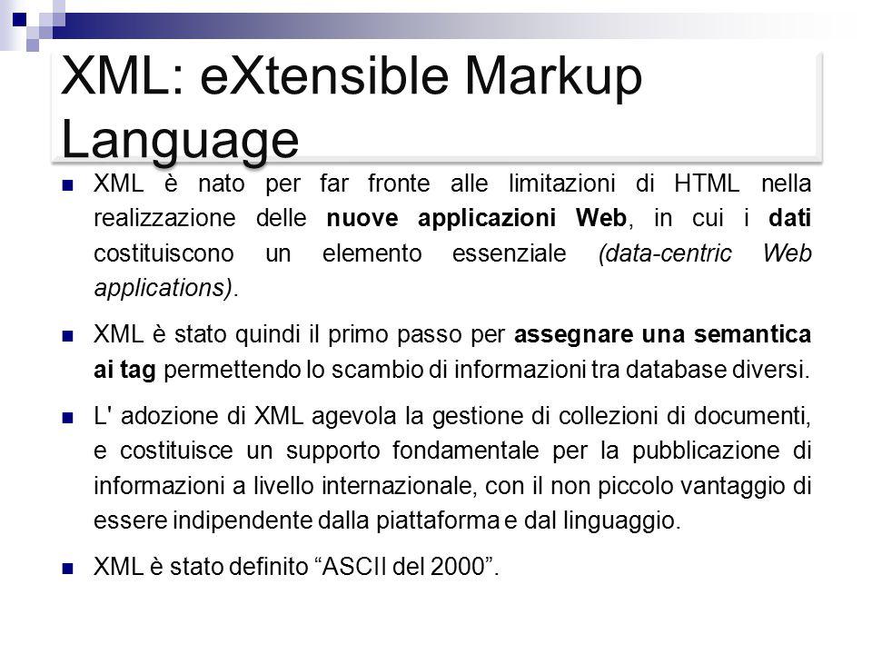 XML: eXtensible Markup Language Il documento XML è verboso ma logicamente ben strutturato, esso contiene nel contempo  sia i nomi dei campi  che i loro valori Il modello relazione è più semplice perché  una ennupla di una tabella riporta solo i valori  mentre lo schema (nomi e tipi dei campi) sono memorizzati una volta per tutte a parte Linguaggio di marcatura descrittiva del contenuto logico dei dati  per la visualizzazione è necessaria una descrizione a parte attraverso un ulteriore linguaggio, ad esempio CSS (Cascading Style Sheets) XSL (eXtensible Stylesheet Language)