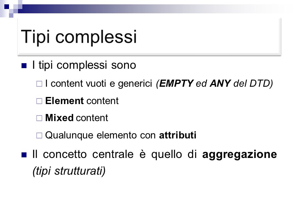 Tipi complessi I tipi complessi sono  I content vuoti e generici (EMPTY ed ANY del DTD)  Element content  Mixed content  Qualunque elemento con attributi Il concetto centrale è quello di aggregazione (tipi strutturati)