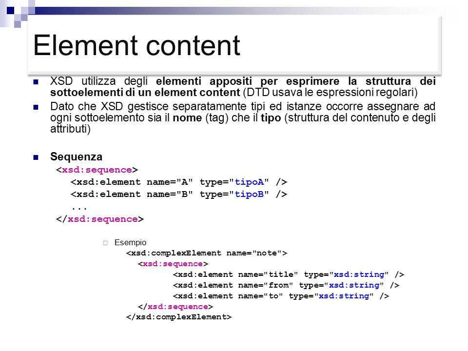 Element content XSD utilizza degli elementi appositi per esprimere la struttura dei sottoelementi di un element content (DTD usava le espressioni regolari) Dato che XSD gestisce separatamente tipi ed istanze occorre assegnare ad ogni sottoelemento sia il nome (tag) che il tipo (struttura del contenuto e degli attributi) Sequenza...