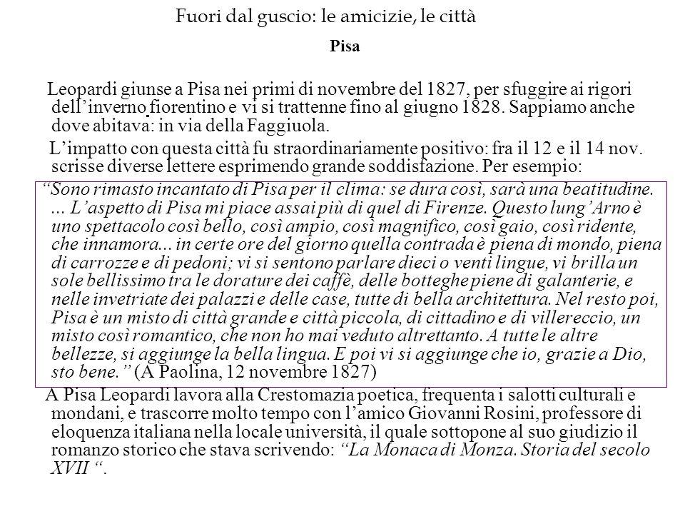 Fuori dal guscio: le amicizie, le città Pisa Leopardi giunse a Pisa nei primi di novembre del 1827, per sfuggire ai rigori dell'inverno fiorentino e v