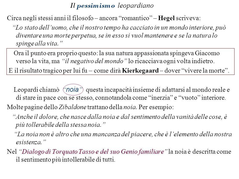 """Il pessimismo leopardiano Circa negli stessi anni il filosofo – ancora """"romantico"""" – Hegel scriveva: """"Lo stato dell'uomo, che il nostro tempo ha cacci"""