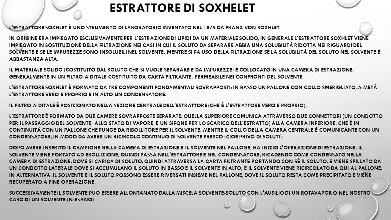 ESTRATTORE DI SOXHELET L'ESTRATTORE SOXHLET È UNO STRUMENTO DI LABORATORIO INVENTATO NEL 1879 DA FRANZ VON SOXHLET. IN ORIGINE ERA IMPIEGATO ESCLUSIVA