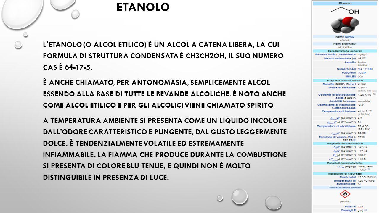ETANOLO L'ETANOLO (O ALCOL ETILICO) È UN ALCOL A CATENA LIBERA, LA CUI FORMULA DI STRUTTURA CONDENSATA È CH3CH2OH, IL SUO NUMERO CAS È 64-17-5. È ANCH
