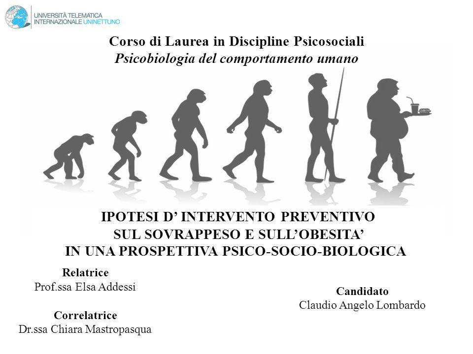 Corso di Laurea in Discipline Psicosociali Psicobiologia del comportamento umano IPOTESI D' INTERVENTO PREVENTIVO SUL SOVRAPPESO E SULL'OBESITA' IN UNA PROSPETTIVA PSICO-SOCIO-BIOLOGICA Candidato Claudio Angelo Lombardo Relatrice Prof.ssa Elsa Addessi Correlatrice Dr.ssa Chiara Mastropasqua