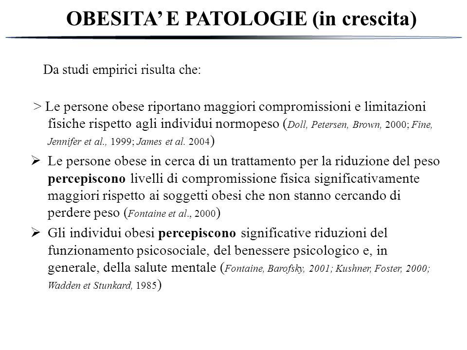OBESITA' E PATOLOGIE (in crescita) Da studi empirici risulta che: > Le persone obese riportano maggiori compromissioni e limitazioni fisiche rispetto agli individui normopeso ( Doll, Petersen, Brown, 2000; Fine, Jennifer et al., 1999; James et al.