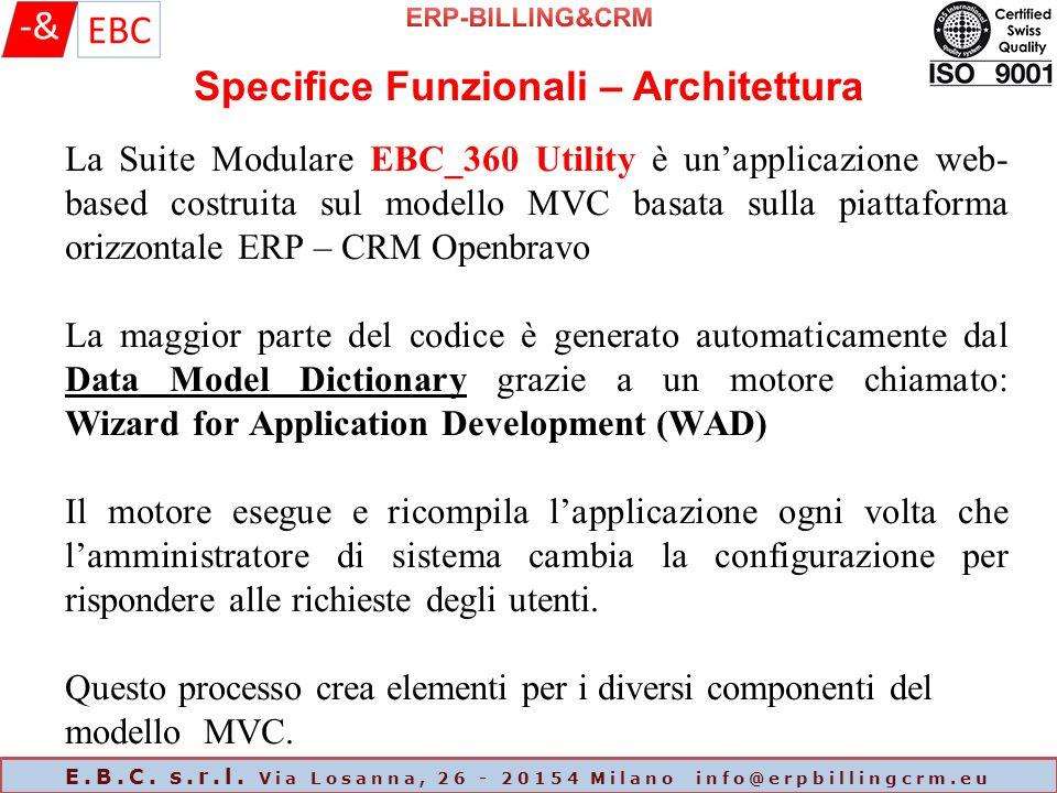 La Suite Modulare EBC_360 Utility è un'applicazione web- based costruita sul modello MVC basata sulla piattaforma orizzontale ERP – CRM Openbravo La maggior parte del codice è generato automaticamente dal Data Model Dictionary grazie a un motore chiamato: Wizard for Application Development (WAD) Il motore esegue e ricompila l'applicazione ogni volta che l'amministratore di sistema cambia la configurazione per rispondere alle richieste degli utenti.