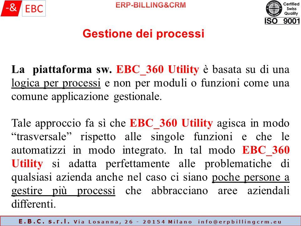 E.B.C. s.r.l. Via Losanna, 26 - 20154 Milano info@erpbillingcrm.eu Gestione dei processi La piattaforma sw. EBC_360 Utility è basata su di una logica