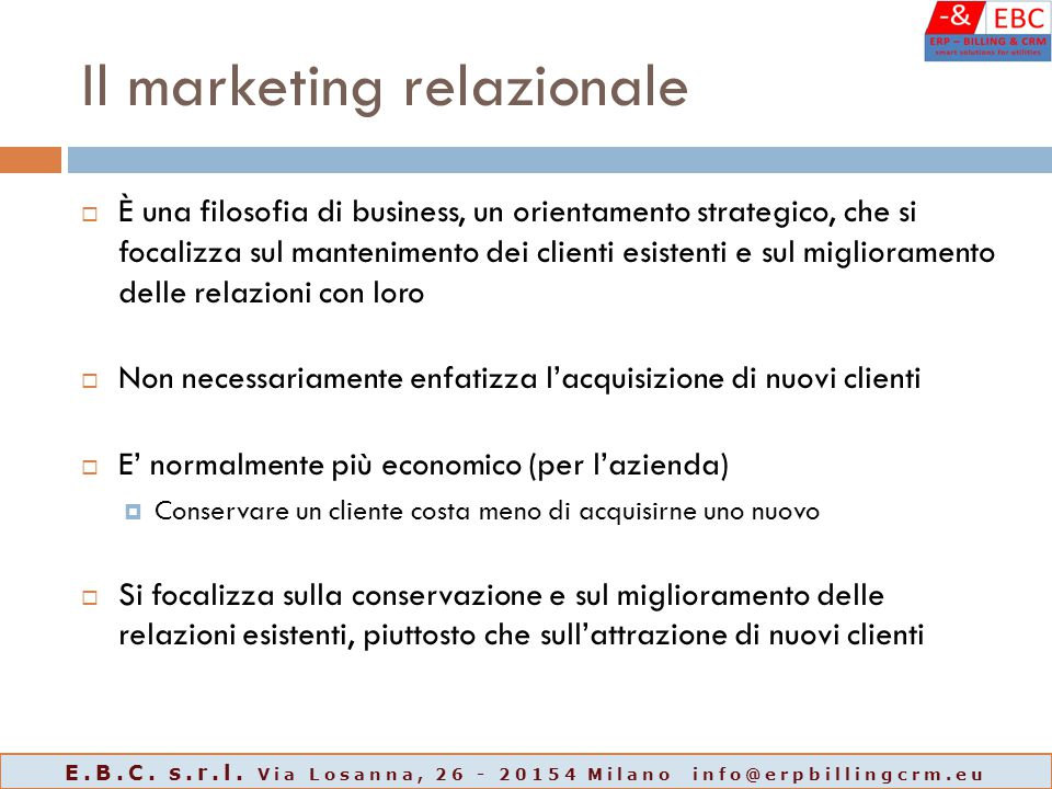 Il marketing relazionale  È una filosofia di business, un orientamento strategico, che si focalizza sul mantenimento dei clienti esistenti e sul migl