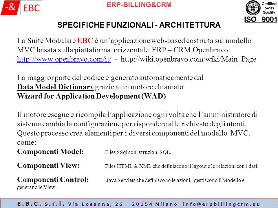 La Suite Modulare EBC è un'applicazione web-based costruita sul modello MVC basata sulla piattaforma orizzontale ERP – CRM Openbravo http://www.openbravo.com/it/ - http://wiki.openbravo.com/wiki/Main_Page La maggior parte del codice è generato automaticamente dal Data Model Dictionary grazie a un motore chiamato: Wizard for Application Development (WAD) Il motore esegue e ricompila l'applicazione ogni volta che l'amministratore di sistema cambia la configurazione per rispondere alle richieste degli utenti.