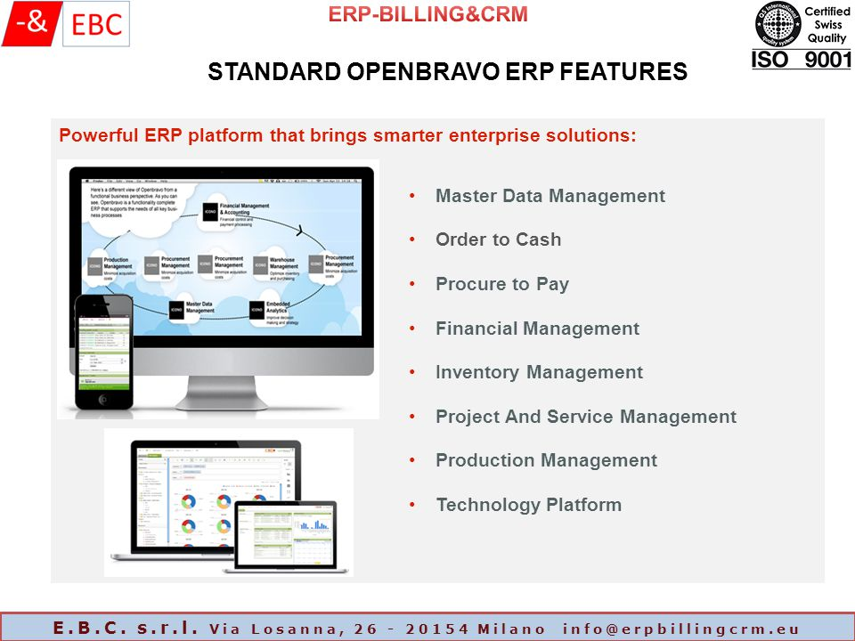 Powerful ERP platform that brings smarter enterprise solutions: STANDARD OPENBRAVO ERP FEATURES Master Data Management Order to Cash Procure to Pay Financial Management Inventory Management Project And Service Management Production Management Technology Platform E.B.C.