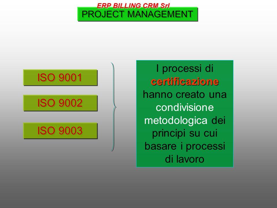 ISO 9001 ISO 9002 ISO 9003 certificazione I processi di certificazione hanno creato una condivisione metodologica dei principi su cui basare i processi di lavoro PROJECT MANAGEMENT ERP BILLING CRM Srl