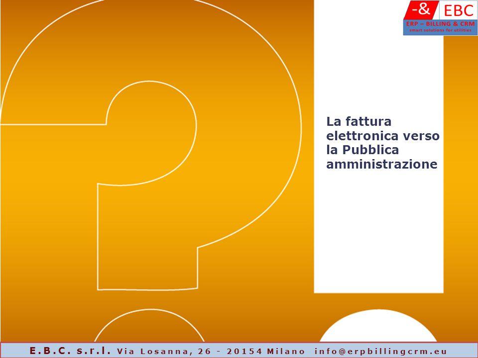 La fattura elettronica verso la Pubblica amministrazione E.B.C. s.r.l. Via Losanna, 26 - 20154 Milano info@erpbillingcrm.eu
