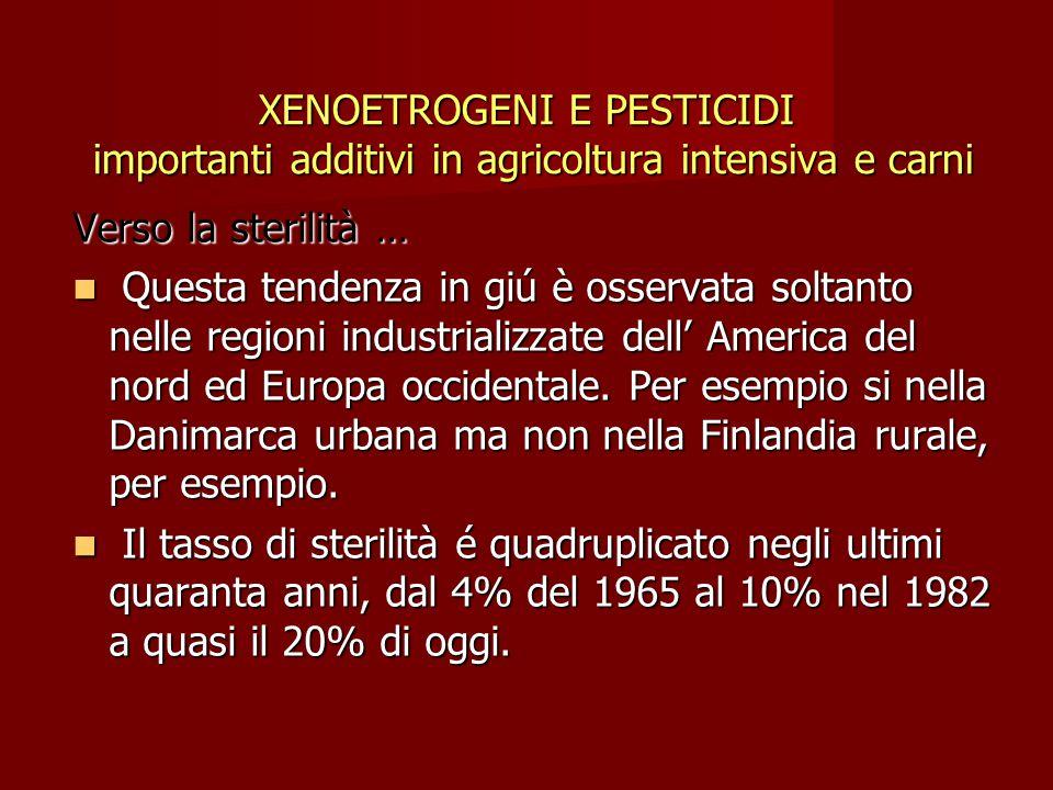 XENOETROGENI E PESTICIDI importanti additivi in agricoltura intensiva e carni Verso la sterilità … Questa tendenza in giú è osservata soltanto nelle r