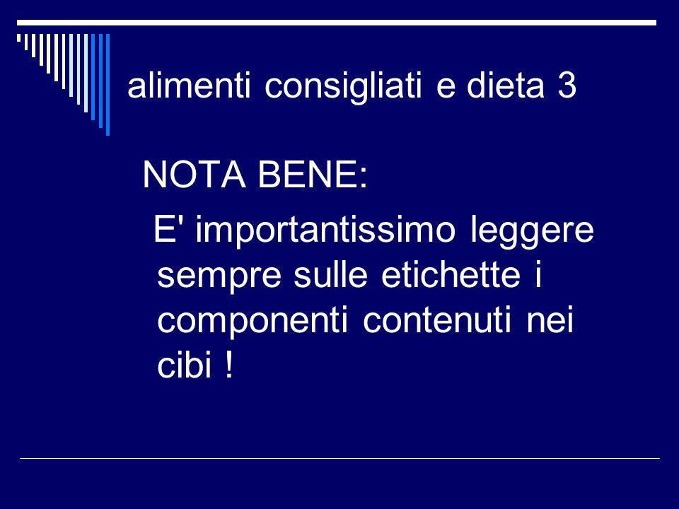 alimenti consigliati e dieta 3 NOTA BENE: E' importantissimo leggere sempre sulle etichette i componenti contenuti nei cibi !
