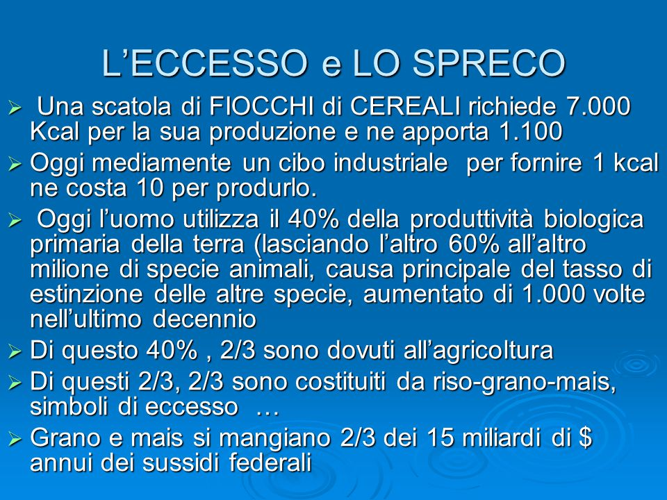 L'ECCESSO e LO SPRECO  Una scatola di FIOCCHI di CEREALI richiede 7.000 Kcal per la sua produzione e ne apporta 1.100  Oggi mediamente un cibo indus