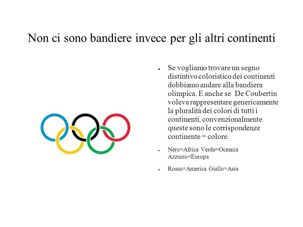 Non ci sono bandiere invece per gli altri continenti ● Se vogliamo trovare un segno distintivo coloristico dei continenti dobbiamo andare alla bandiera olimpica.