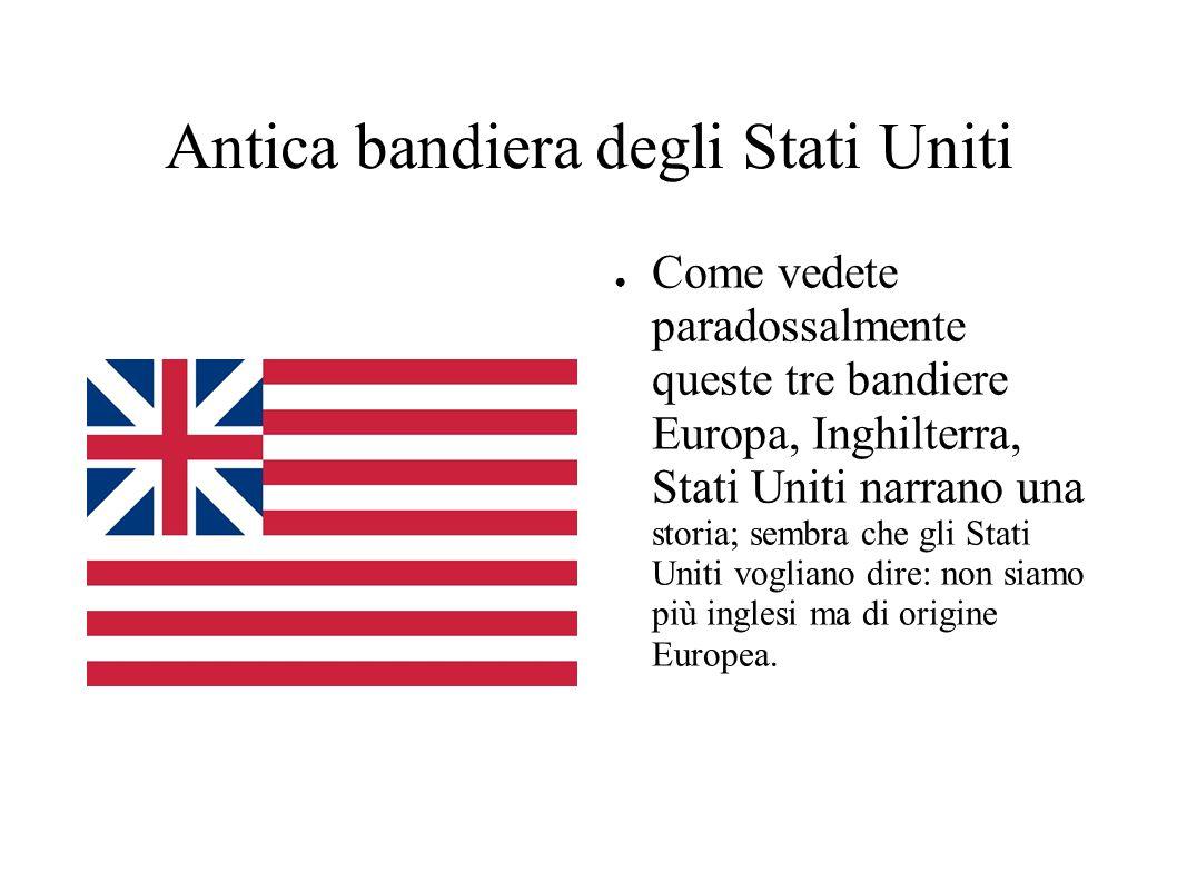 Antica bandiera degli Stati Uniti ● Come vedete paradossalmente queste tre bandiere Europa, Inghilterra, Stati Uniti narrano una storia; sembra che gli Stati Uniti vogliano dire: non siamo più inglesi ma di origine Europea.