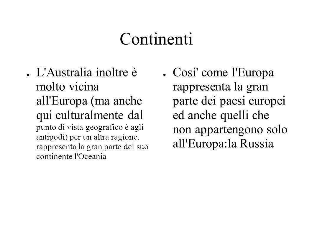 Continenti ● L Australia inoltre è molto vicina all Europa (ma anche qui culturalmente dal punto di vista geografico è agli antipodi) per un altra ragione: rappresenta la gran parte del suo continente l Oceania ● Cosi come l Europa rappresenta la gran parte dei paesi europei ed anche quelli che non appartengono solo all Europa:la Russia
